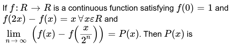 If `f:RrarrR` is a continuous function satisfying `f(0)=1` and `f(2x)-f(x)=xAAxepsilonR` and `lim_(nrarroo)(f(x)-f(x/(2^(n))))=P(x)`. Then `P(x)` is