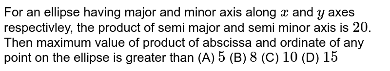For an ellipse having major and minor axis along `x` and `y` axes respectivley, the product of semi major and semi minor axis is `20`. Then maximum value of product of abscissa and ordinate of any point on the ellipse is greater than