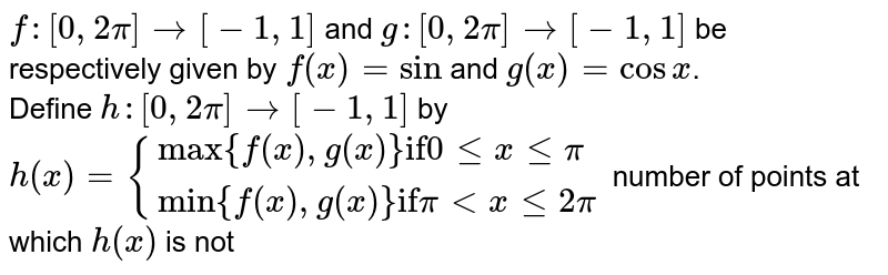 """`f:[0,2pi]rarr[-1,1]` and `g:[0,2pi]rarr[-1,1]` be respectively given by `f(x)=sin` and `g(x)=cosx`. <br> Define `h:[0,2pi]rarr[-1,1]` by `h(x)={(""""max""""{f(x),g(x)} """"if""""0lexlepi),(""""min""""{f(x),g(x)} """"if"""" piltxle2pi):}` number of points at which `h(x)` is not differentiable is"""