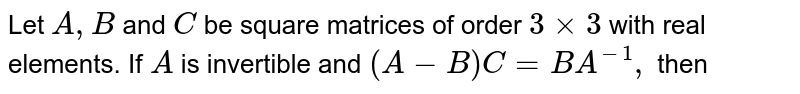 Let `A,B` and `C` be square matrices of order `3xx3` with real elements. If `A` is invertible and `(A-B)C=BA^(-1),` then