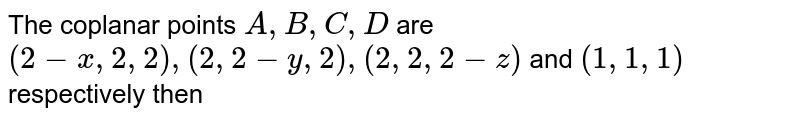 The coplanar points `A,B,C,D` are `(2-x,2,2),(2,2-y,2),(2,2,2-z)` and `(1,1,1)` respectively then