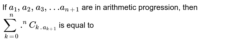 If `a_(1),a_(2),a_(3),…a_(n+1)` are in arithmetic progression, then `sum_(k=0)^(n) .^(n)C_(k.a_(k+1)` is equal to