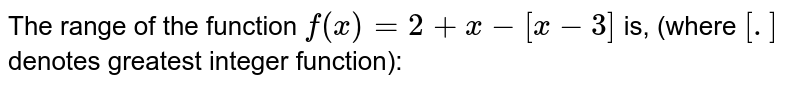 The range of the function `f(x)=2+x-[x-3]` is, (where `[.]` denotes greatest integer function):