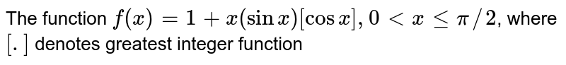 The function `f(x)=1+x(sinx)[cosx], 0ltxlepi//2`, where `[.]` denotes greatest integer function