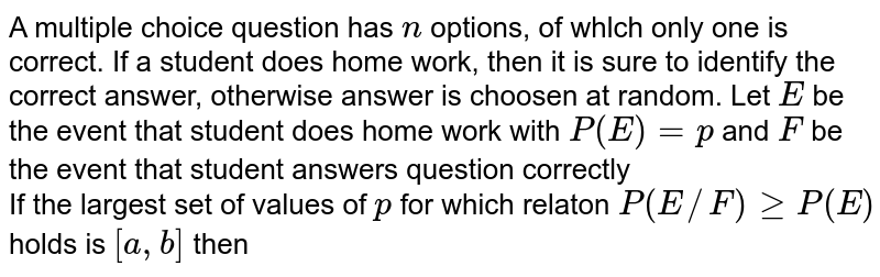 A multiple choice question has `n` options, of whlch only one is correct. If a student does  home work, then it is sure to identify the correct answer, otherwise answer is choosen at random. Let `E` be the event that student does home work with `P(E)=p` and `F` be the event that student answers question correctly <br> If the largest set of values of `p` for which relaton `P(E//F)geP(E)` holds is `[a,b]` then