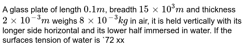 A glass plate of length `0.1 m`, breadth `15 xx 10^(3) m` and thickness `2 xx 10^(-3)m` weighs `8 xx 10^(-3) kg` in air, it is held vertically with its longer side horizontal and its lower half immersed in water. If the surfaces tension of water is `72 xx 10^(-3) N//m`, the apparent weight of the plate is `79.4 lambda xx 10^(-3) N`. Then find `lambda`