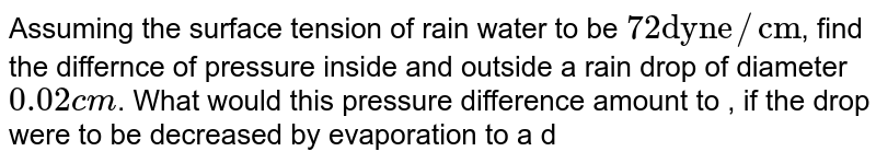 """Assuming the surface tension of rain water to be `72 """"dyne""""//""""cm""""`, find the differnce of pressure inside and outside a rain drop of diameter `0.02 cm`. What would this pressure difference amount to , if the drop were to be decreased by evaporation to a diameter of `0.0002 cm` ?"""