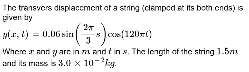 The transvers displacement of a string (clamped at its both ends) is given by <br> `y(x,t) = 0.06 sin ((2pi)/(3)s) cos (120 pit)` <br> Where `x` and `y` are in `m` and `t` in `s`. The length of the string `1.5 m` and its mass is `3.0 xx 10^(-2) kg`. <br> Answer the following : <br> (a) Does the funcation represent a travelling wave or a stational wave ? <br> (b) Interpret the wave as a superposition of two waves travelling in opposite directions. What is the wavelength. Frequency and speed of each wave ? <br> Datermine the tension in the string.