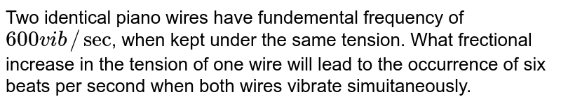 Two identical piano wires have fundemental frequency of `600 vib//sec`, when kept under the same tension. What frectional increase in the tension of one wire will lead to the occurrence of six beats per second when both wires vibrate simuitaneously.