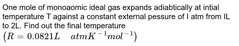 """One mole of monoaomic ideal gas expands adiabtically at intial temperature T against a constant external pessure of I atm from IL to 2L. Find out the final temperature `(R = 0.0821 L"""" """" atm K ^(-1)  mol ^(-1)) `"""