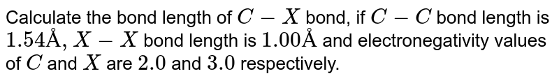 Calculate the bond length of `C-X` bond, if `C-C` bond length is `1.54 Å, X -X` bond length is `1.00 Å` and electronegativity values of `C` and `X` are `2.0` and `3.0` respectively.
