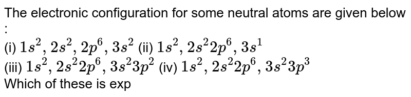 The electronic configuration for some neutral atoms are given below : <br> (i) `1s^(2),2s^(2),2p^(6),3s^(2)` (ii) `1s^(2),2s^(2)2p^(6),3s^(1)` <br> (iii) `1s^(2),2s^(2)2p^(6),3s^(2)3p^(2)` (iv) `1s^(2),2s^(2)2p^(6),3s^(2)3p^(3)` <br> Which of these is expected to have the highest second ionization enthalpy ?