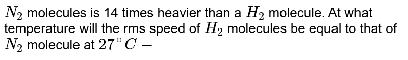 `N_(2)` molecules is 14 times heavier than a `H_(2)` molecule. At what temperature will the rms speed of `H_(2)` molecules be equal to that of` N_(2)` molecule at `27^(@)C- `