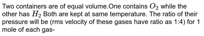 Two containers are of equal volume.One contains `O_(2)` while the other has `H_(2)` Both are kept at same temperature. The ratio of their pressure will be (rms velocity of these gases have ratio as 1:4) for 1 mole of each gas-