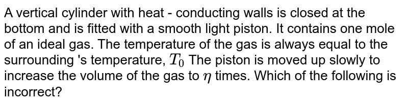 A vertical cylinder with heat  - conducting walls is closed at the bottom and is fitted with a smooth light piston. It contains one mole of an ideal gas. The temperature of the gas is always equal to the surrounding 's temperature, `T_0` The piston is moved up slowly to increase the volume of the gas to `eta` times. Which of the following is incorrect?