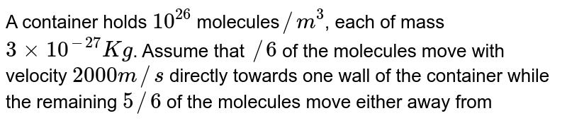 A container holds `10^(26)` molecules` //m^(3)`, each of mass `3 xx 10 ^-27 Kg`. Assume that `/6` of the molecules move with velocity `2000 m//s` directly towards one wall of the container while the remaining `5//6` of the molecules move either away from the wall or in perpendicular direction, and all collisions of the molecules with the wall are ealastic