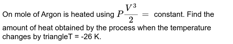 On mole of Argon is heated using `PV^3/2 =` constant. Find the amount of heat obtained by the process when the temperature changes by triangleT = -26 K.