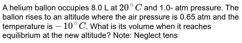 A helium ballon occupies 8.0 L at `20^(@)C` and 1.0- atm pressure. The ballon rises to an altitude where the air pressure is 0.65 atm and the temperature is `-10^(@)C`. What is its volume when it reaches equilibrium at the new altitude? Note: Neglect tension forces in te material of the balloon.