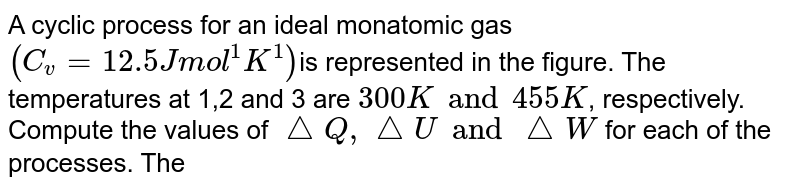 """A cyclic process for an ideal monatomic gas `(C_v = 12.5 J mol^1 K^1)`is represented in the figure. The temperatures at 1,2 and 3 are `300 K and 455 K`, respectively. Compute the values of `triangleQ,triangleU and triangleW` for each of the processes. The process from 2 to 3 is adiabatic.<img src=""""https://d10lpgp6xz60nq.cloudfront.net/physics_images/BSL_PHY_KT_E01_092_Q01_.png"""" width=""""80%"""">"""