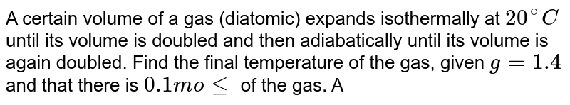 A certain volume of a gas (diatomic) expands isothermally at `20^(@)C` until its volume is doubled and then adiabatically until its volume is again doubled. Find the final temperature of the gas, given `g = 1.4` and that there is `0.1 mole` of  the gas. Also calculate the work done in the two coses `R = 8.3J mole^(-1) K^(-1)`