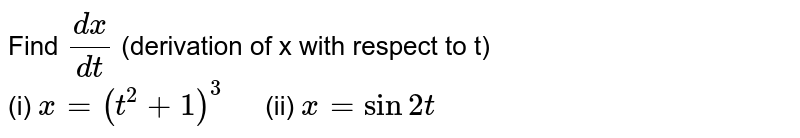 """Find `(dx)/(dt)` (derivation of x with respect to t) <br> (i) `x=(t^(2)+1)^(3) """" """"` (ii) `x=sin2t`"""