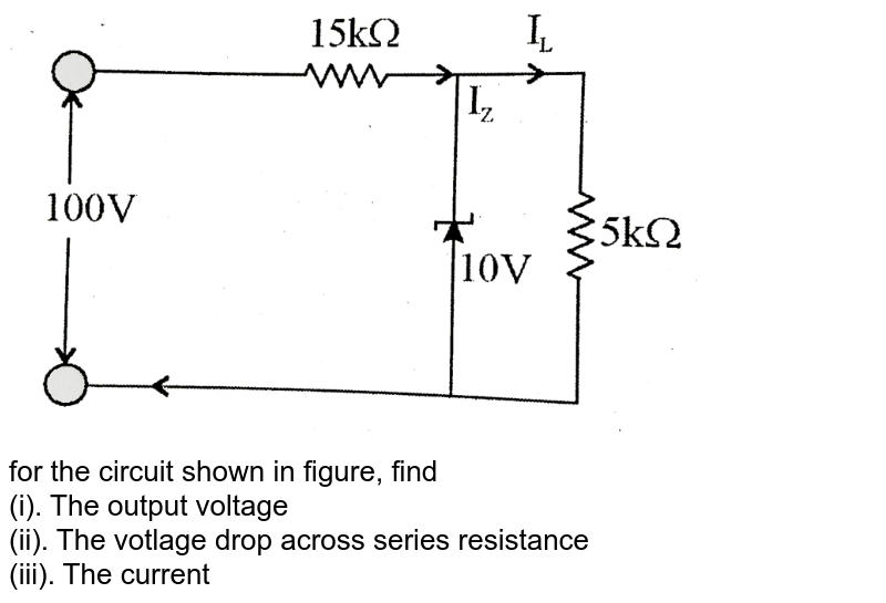 """<img src=""""https://d10lpgp6xz60nq.cloudfront.net/physics_images/BSL_PHY_SCMI_E01_192_Q01.png"""" width=""""80%""""> <br> for the circuit shown in figure, find <br> (i). The output voltage <br> (ii). The votlage drop across series resistance <br> (iii). The current through zener diode."""