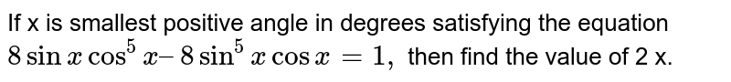 If x is smallest positive angle in degrees satisfying the equation `8 sin x cos^5 x–8 sin^5 x cos x=1,` then find the value of 2 x.
