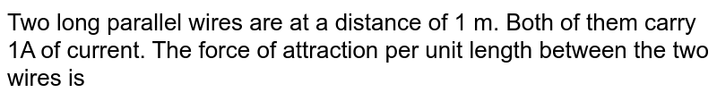 Two long parallel wires are at a distance of 1 m. Both of them carry 1A of current. The force of attraction per unit length between the two wires is