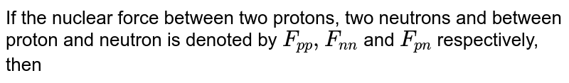 If the nuclear force between two protons, two neutrons and between proton and neutron is denoted by `F_(p p), F_(n n)` and `F_(pn)` respectively, then