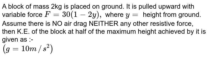 A block of mass 2kg is placed on ground. It is pulled upward with variable force `F= 30(1-2y),` where `y=` height from ground. Assume there is NO air drag NEITHER any other resistive force, then K.E. of the block at half of the maximum height achieved by it is given as :- <br> `(g =10 m//s^(2))`