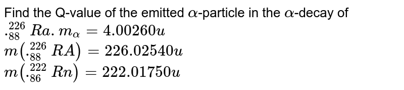Find the Q-value of the emitted `alpha`-particle in the `alpha`-decay of `._(88)^(226)Ra.m_(alpha)=4.00260u` <br> `m(._(88)^(226)RA)=226.02540u` <br> `m(._(86)^(222)Rn)=222.01750u`