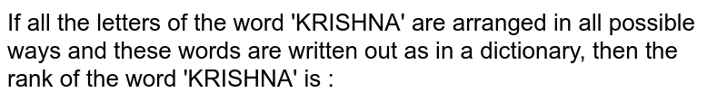 If all the letters of the word 'KRISHNA' are arranged in all possible ways and these words are written out as in a dictionary, then the rank of the word 'KRISHNA' is :