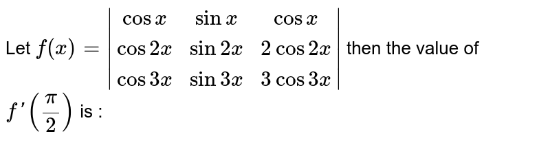 Let `f(x) = |(cosx,sinx,cosx),(cos2x,sin2x,2cos2x),(cos3x,sin3x,3cos3x)|` then the value of `f'(pi/2)` is :