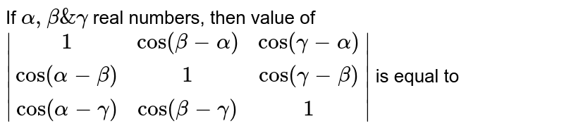If `alpha, beta & gamma` real numbers, then value of ` (1,cos(beta-alpha),cos(gamma-alpha)),(cos(alpha-beta),1,cos(gamma-beta)),(cos(alpha-gamma),cos(beta-gamma),1) ` is equal to