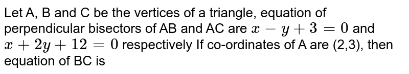 Let A, B and C be the vertices of a triangle, equation of perpendicular bisectors of AB and AC are `x-y +3 =0` and `x+2y + 12=0` respectively If co-ordinates of A are (2,3), then equation of BC is