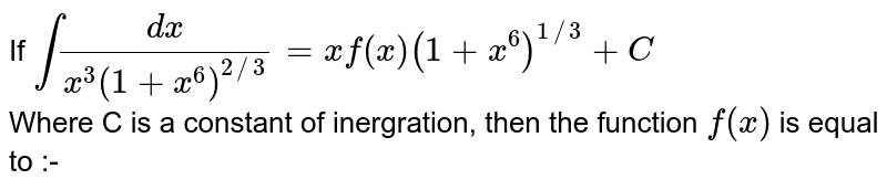 If `int(dx)/(x^(3)(1+x^(6))^(2//3)) = xf(x)(1+x^(6))^(1//3)+ C` <br> Where C is a constant of inergration, then the function `f(x)` is equal to :-