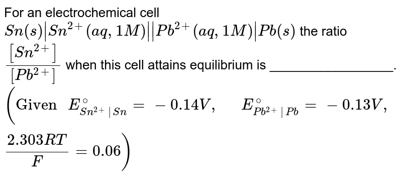 """For an electrochemical cell <br> `Sn(s) Sn^(2+)(aq, 1M)  Pb^(2+)(aq, 1M) Pb(s)` the ratio `([Sn^(2+)])/([Pb^(2+)])` when this cell attains equilibrium is _________________. <br> `(""""Given """"E_(Sn^(2+) Sn)^(@)=-0.14V, """"  """"E_(Pb^(2+) Pb)^(@)=-0.13V,(2.303RT)/(F)=0.06)`"""