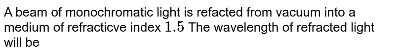 A beam of monochromatic light is refacted from vacuum into a medium of refracticve index `1.5` The wavelength of refracted light will be