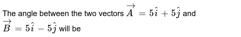 The angle between the two vectors `vecA=5hati+5hatj` and `vecB=5hati-5hatj` will be