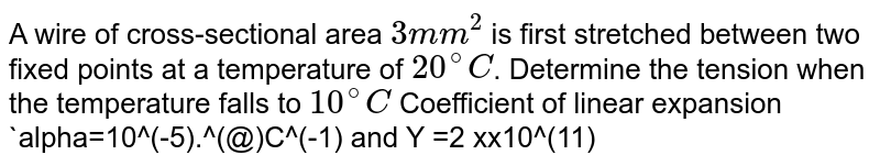 A wire of cross-sectional area `3 mm^(2)` is first stretched between two fixed points at a temperature of `20^(@)C`. Determine the tension when the temperature falls to `10^(@)C` Coefficient of linear expansion `alpha=10^(-5).^(@)C^(-1) and Y =2 xx10^(11) N//m^(2)`
