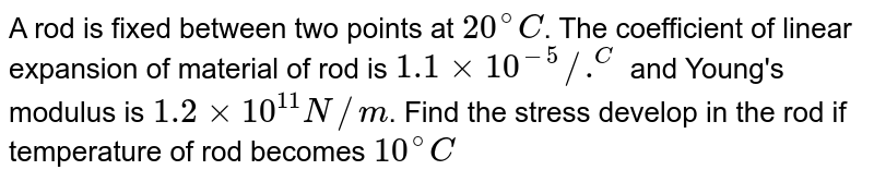 A rod is fixed between two points at `20^(@)C`. The coefficient of linear expansion of material of rod is `1.1 xx 10^(-5)//.^(C` and Young's modulus is `1.2 xx 10^(11) N//m`. Find the stress develop in the rod if temperature of rod becomes `10^(@)C`