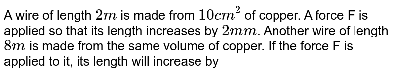 A wire of length `2m` is made from `10 cm^(2)` of copper. A force F is applied so that its length increases by `2mm`. Another wire of length `8m` is made from the same volume of copper. If the force F is applied to it, its length will increase by