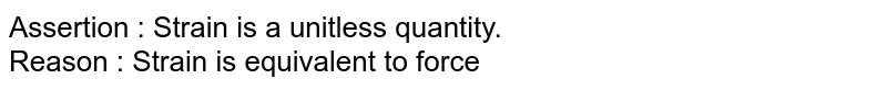 Assertion  :  Strain is a unitless quantity. <br> Reason  : Strain is equivalent to force