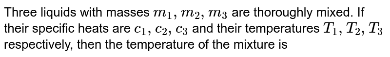 Three liquids with masses `m_(1),m_(2),m_(3)` are thoroughly mixed. If their specific heats are `c_(1),c_(2),c_(3)` and their temperatures `T_(1),T_(2),T_(3)` respectively, then the temperature of the mixture is