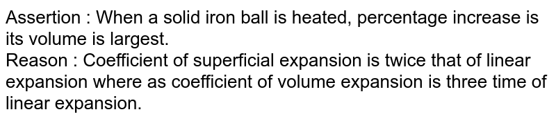 Assertion  : When a solid iron ball is heated, percentage increase is its volume is largest. <br> Reason  : Coefficient of superficial expansion is twice that of linear expansion where as coefficient of volume expansion is three time of linear expansion.