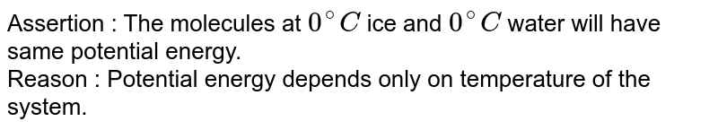 Assertion  : The molecules at `0^(@)C` ice and `0^(@)C` water will have same potential energy. <br> Reason  :  Potential energy depends only on temperature of the system.