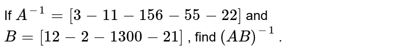 If `A^(-1)=[3-1 1-15 6-5 5-2 2]` and `B=[1 2-2-1 3 0 0-2 1]` , find `(A B)^(-1)` .
