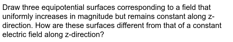 Draw three equipotential surfaces corresponding to a field that uniformly increases in magnitude but remains constant along z-direction. How are these surfaces different from that of a constant electric field along z-direction?