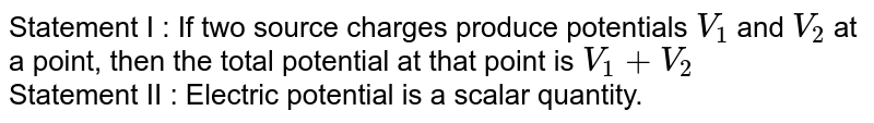 Statement I : If two source charges produce potentials `V_(1)` and `V_(2)` at a point, then the total potential at that point is `V_(1)+V_(2)` <br> Statement II : Electric potential is a scalar quantity.