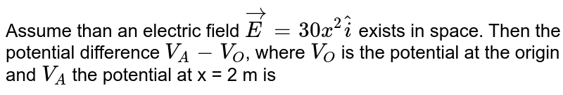 Assume than an electric field `vec(E ) = 30 x^(2)hat(i)` exists in space. Then the potential difference `V_(A) - V_(O)`, where `V_(O)` is the potential at the origin and `V_(A)` the potential at x = 2 m is